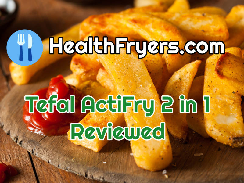 Tefal ActiFry 2 in 1 reviewed by HealthFryers.com